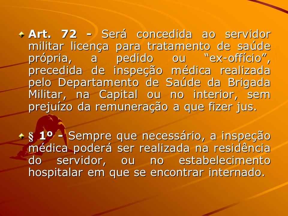 Art. 72 - Será concedida ao servidor militar licença para tratamento de saúde própria, a pedido ou ex-offício , precedida de inspeção médica realizada pelo Departamento de Saúde da Brigada Militar, na Capital ou no interior, sem prejuízo da remuneração a que fizer jus.