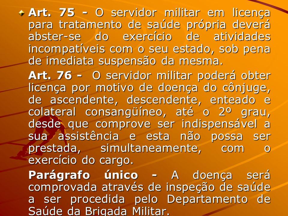 Art. 75 - O servidor militar em licença para tratamento de saúde própria deverá abster-se do exercício de atividades incompatíveis com o seu estado, sob pena de imediata suspensão da mesma.