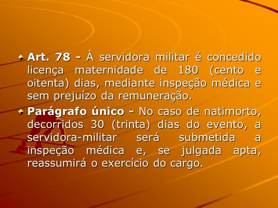 Art. 78 - À servidora militar é concedido licença maternidade de 180 (cento e oitenta) dias, mediante inspeção médica e sem prejuízo da remuneração.