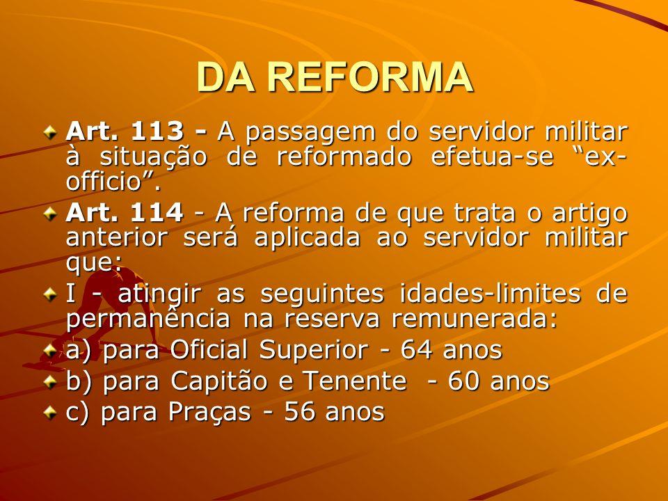 DA REFORMAArt. 113 - A passagem do servidor militar à situação de reformado efetua-se ex-officio .
