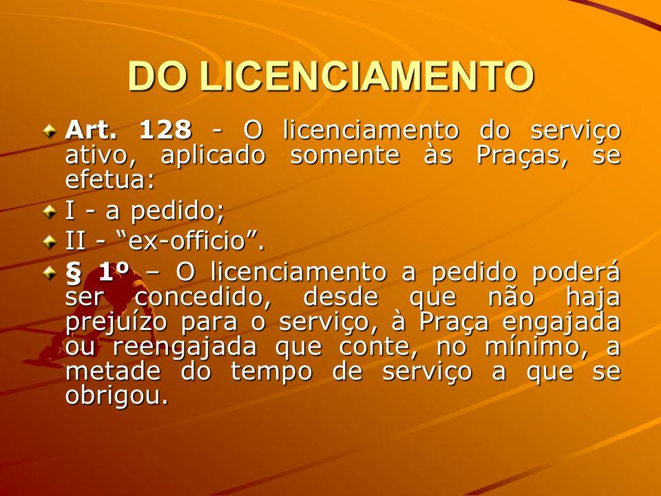 DO LICENCIAMENTO Art. 128 - O licenciamento do serviço ativo, aplicado somente às Praças, se efetua: