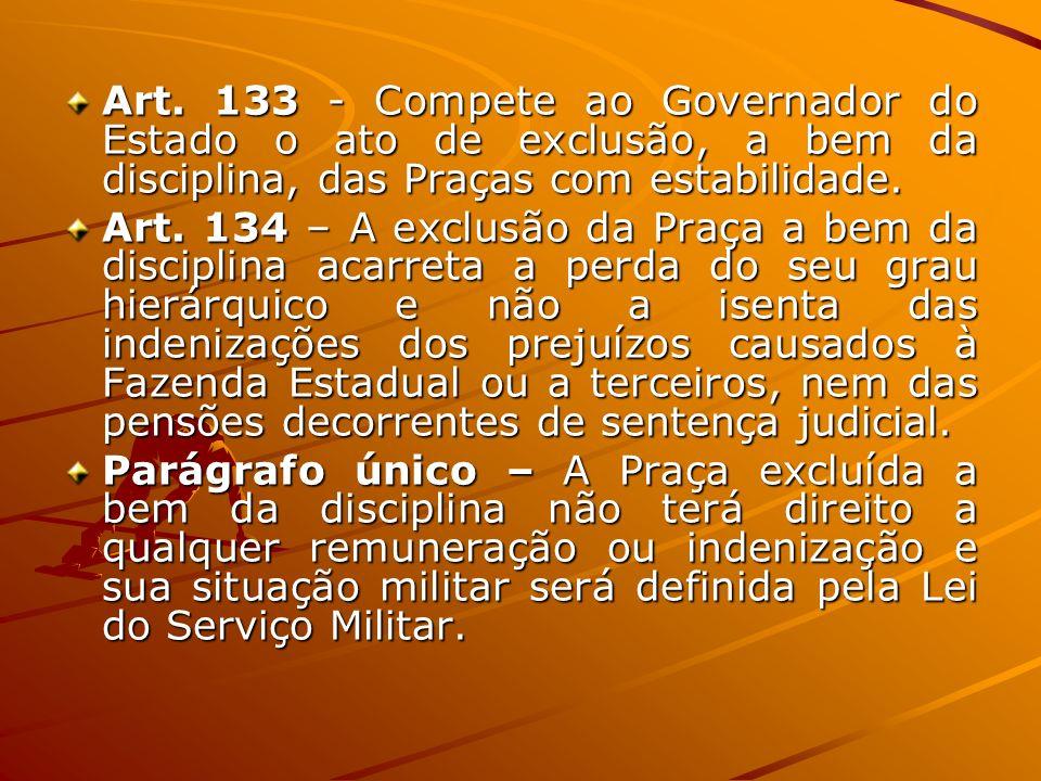 Art. 133 - Compete ao Governador do Estado o ato de exclusão, a bem da disciplina, das Praças com estabilidade.