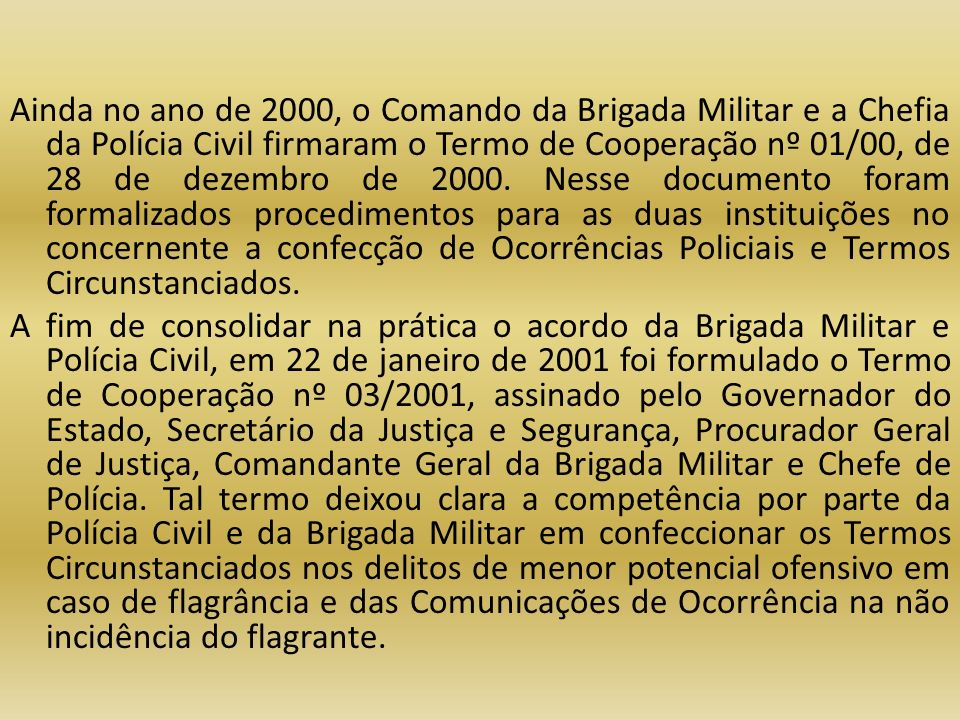 Ainda no ano de 2000, o Comando da Brigada Militar e a Chefia da Polícia Civil firmaram o Termo de Cooperação nº 01/00, de 28 de dezembro de 2000.