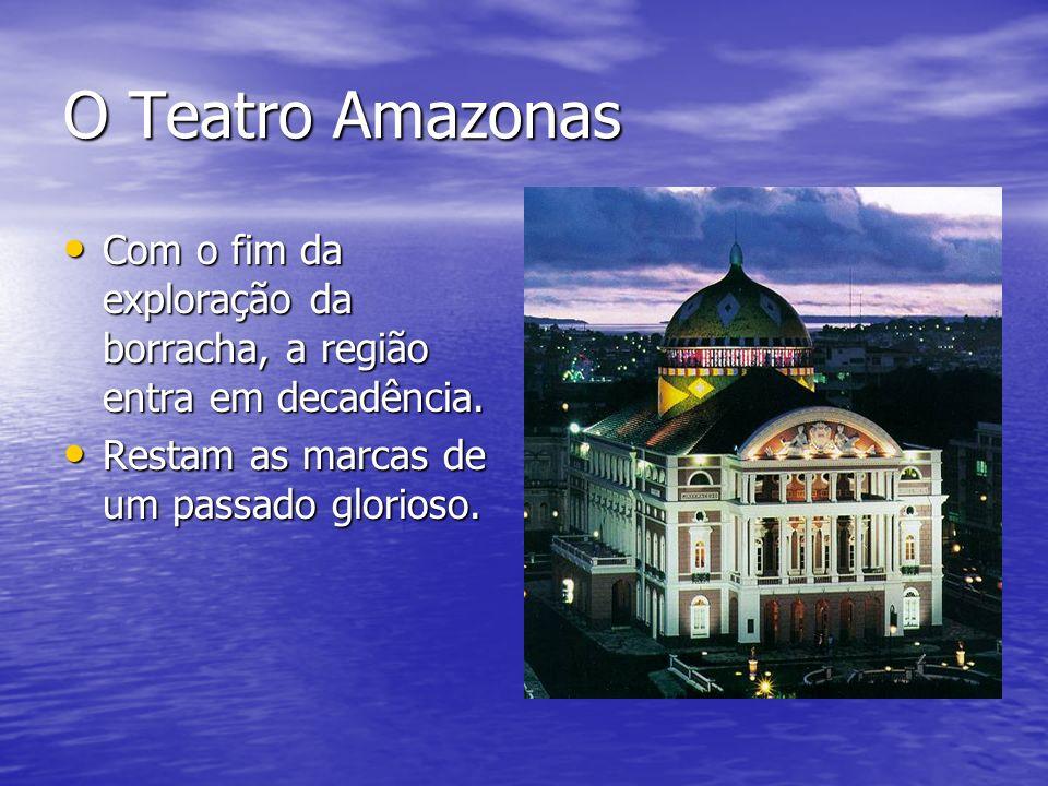O Teatro Amazonas Com o fim da exploração da borracha, a região entra em decadência.
