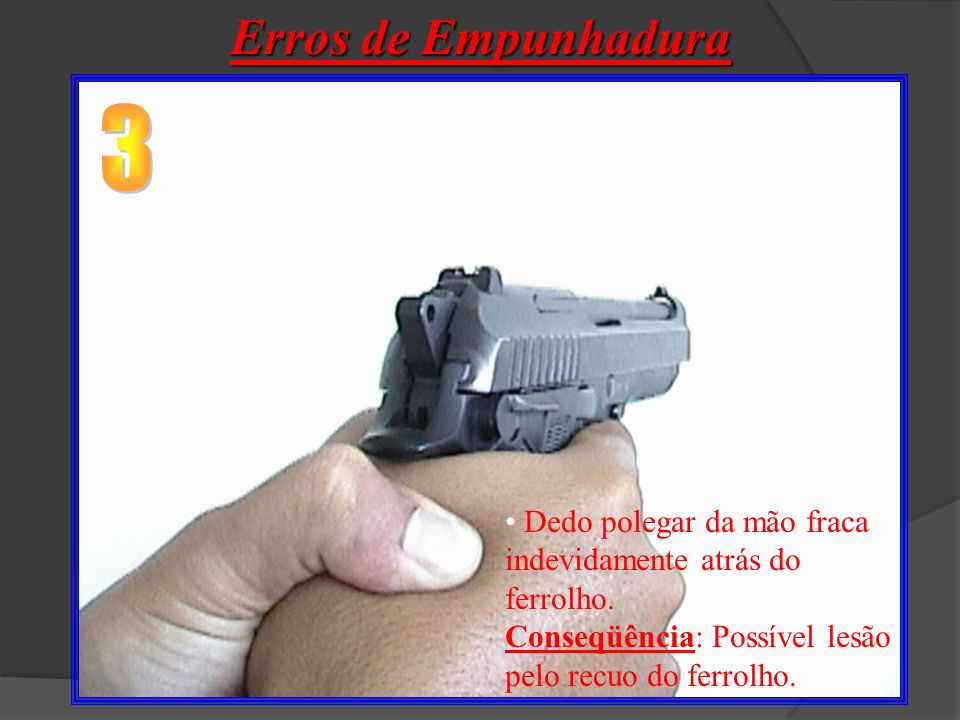 Erros de Empunhadura 3. Dedo polegar da mão fraca indevidamente atrás do ferrolho.