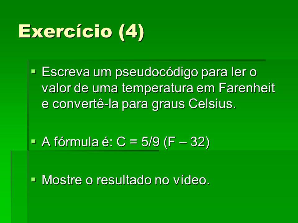Exercício (4) Escreva um pseudocódigo para ler o valor de uma temperatura em Farenheit e convertê-la para graus Celsius.