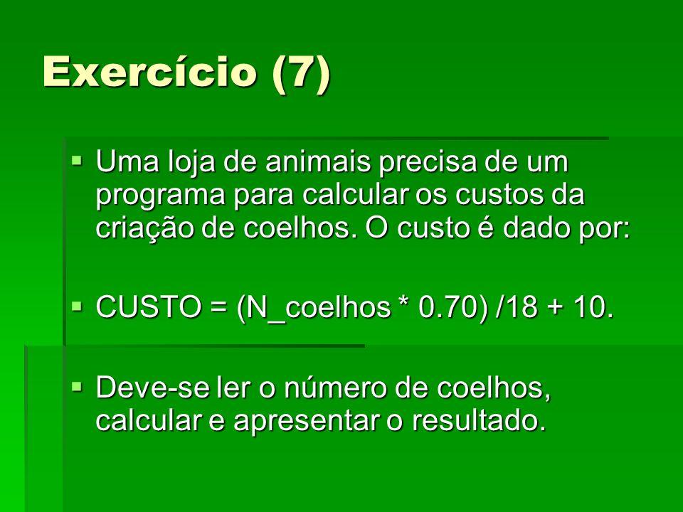 Exercício (7) Uma loja de animais precisa de um programa para calcular os custos da criação de coelhos. O custo é dado por: