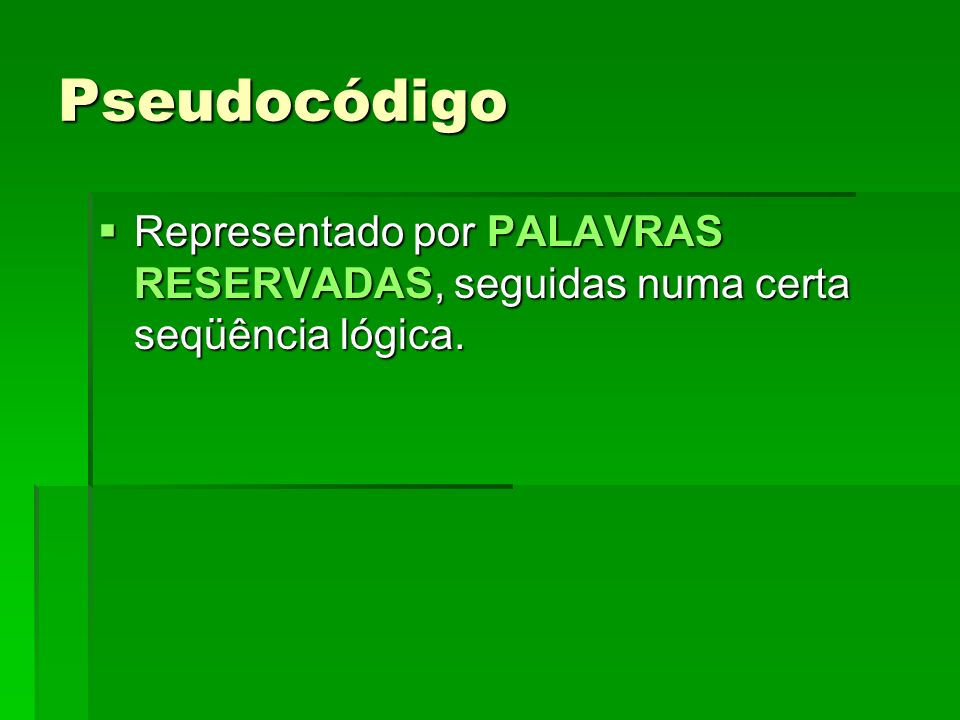 Pseudocódigo Representado por PALAVRAS RESERVADAS, seguidas numa certa seqüência lógica.