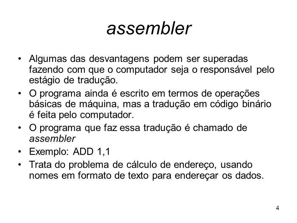 assembler Algumas das desvantagens podem ser superadas fazendo com que o computador seja o responsável pelo estágio de tradução.
