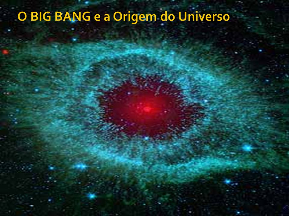 O BIG BANG e a Origem do Universo