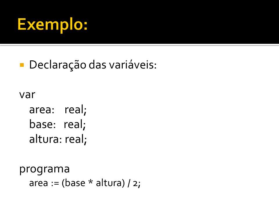 Exemplo: Declaração das variáveis: var area: real; base: real;