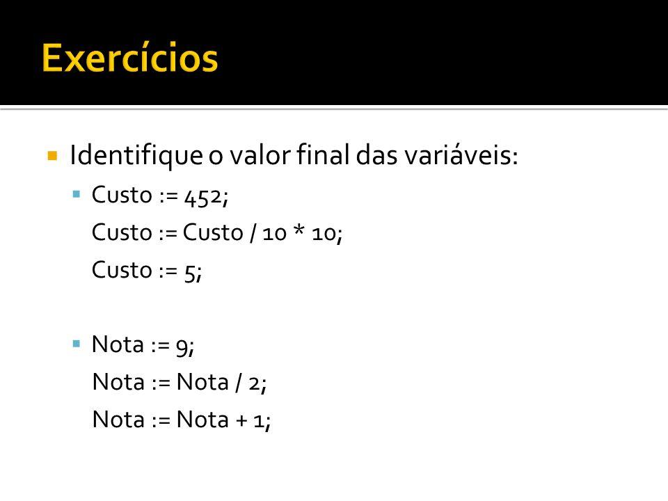 Exercícios Identifique o valor final das variáveis: Custo := 452;