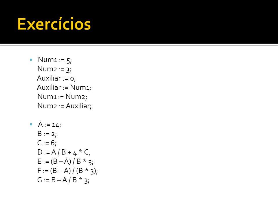 Exercícios Num1 := 5; Num2 := 3; Auxiliar := 0; Auxiliar := Num1;