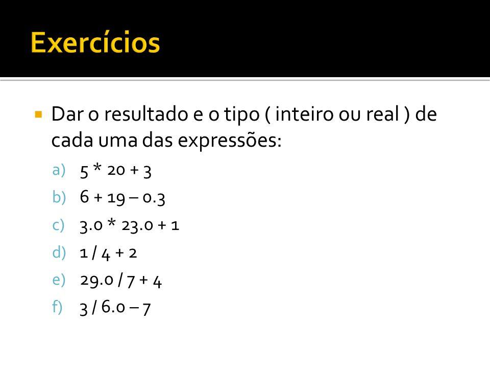 Exercícios Dar o resultado e o tipo ( inteiro ou real ) de cada uma das expressões: 5 * 20 + 3. 6 + 19 – 0.3.