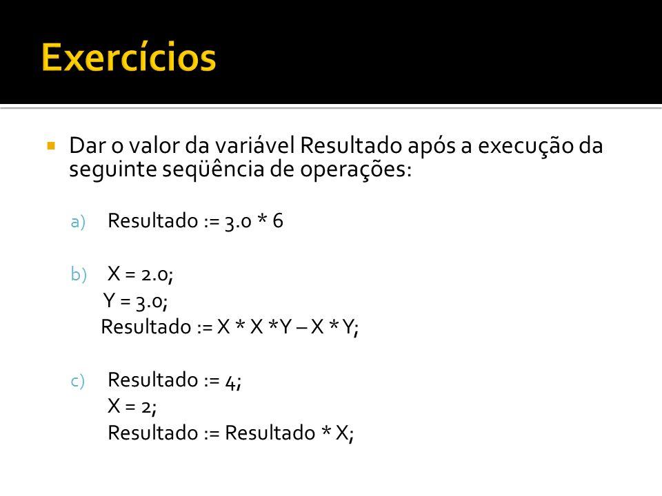 Exercícios Dar o valor da variável Resultado após a execução da seguinte seqüência de operações: Resultado := 3.0 * 6.