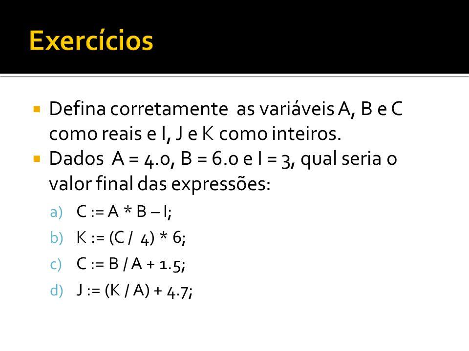 Exercícios Defina corretamente as variáveis A, B e C como reais e I, J e K como inteiros.