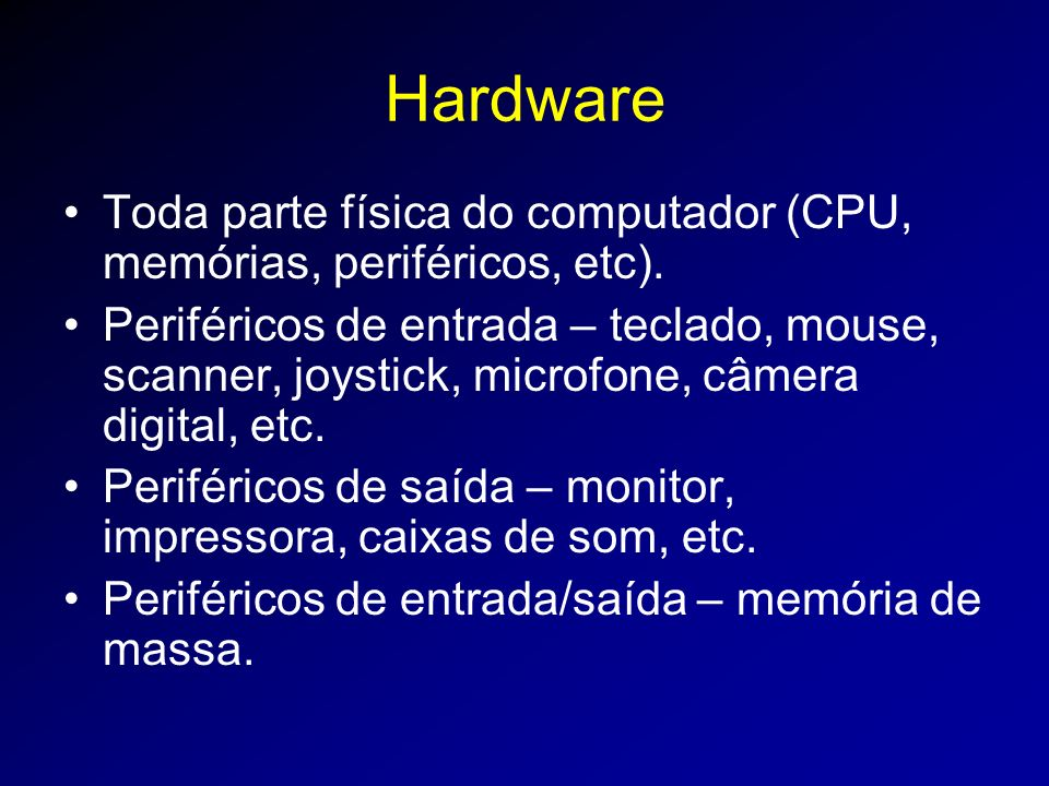 Hardware Toda parte física do computador (CPU, memórias, periféricos, etc).
