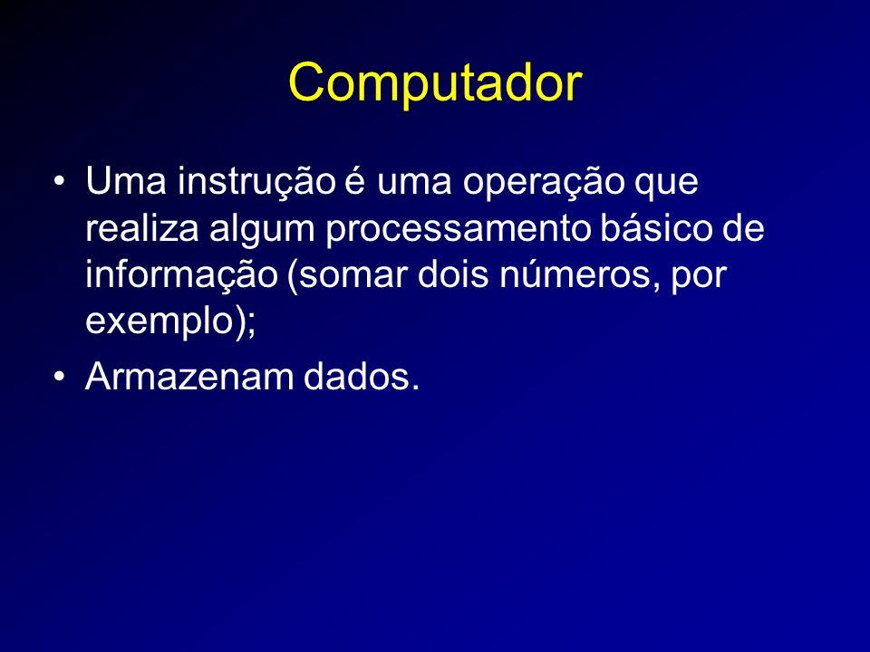 Computador Uma instrução é uma operação que realiza algum processamento básico de informação (somar dois números, por exemplo);