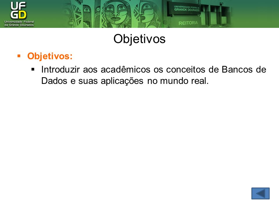 Objetivos Objetivos: Introduzir aos acadêmicos os conceitos de Bancos de Dados e suas aplicações no mundo real.