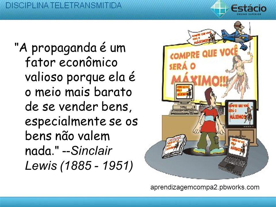 A propaganda é um fator econômico valioso porque ela é o meio mais barato de se vender bens, especialmente se os bens não valem nada. --Sinclair Lewis (1885 - 1951)