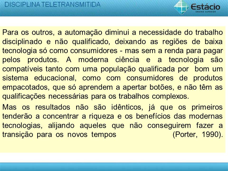 Para os outros, a automação diminui a necessidade do trabalho disciplinado e não qualificado, deixando as regiões de baixa tecnologia só como consumidores - mas sem a renda para pagar pelos produtos.