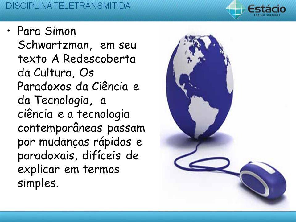 Para Simon Schwartzman, em seu texto A Redescoberta da Cultura, Os Paradoxos da Ciência e da Tecnologia, a ciência e a tecnologia contemporâneas passam por mudanças rápidas e paradoxais, difíceis de explicar em termos simples.