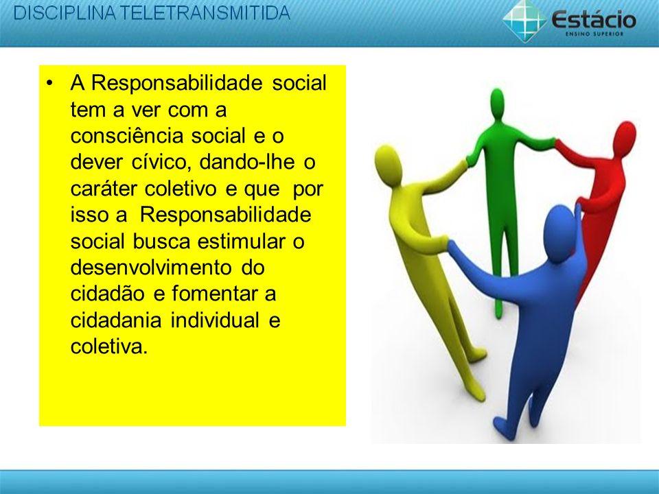 A Responsabilidade social tem a ver com a consciência social e o dever cívico, dando-lhe o caráter coletivo e que por isso a Responsabilidade social busca estimular o desenvolvimento do cidadão e fomentar a cidadania individual e coletiva.