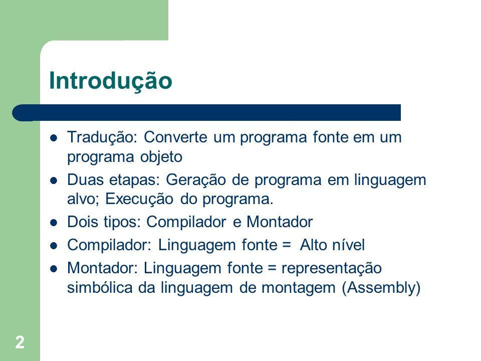 Introdução Tradução: Converte um programa fonte em um programa objeto