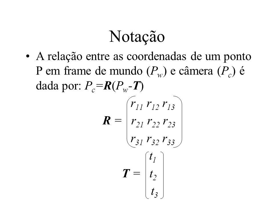Notação A relação entre as coordenadas de um ponto P em frame de mundo (Pw) e câmera (Pc) é dada por: Pc=R(Pw-T)