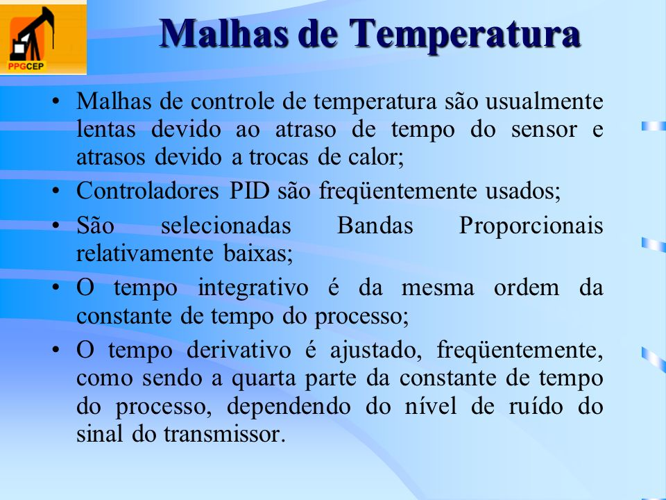 Malhas de TemperaturaMalhas de controle de temperatura são usualmente lentas devido ao atraso de tempo do sensor e atrasos devido a trocas de calor;