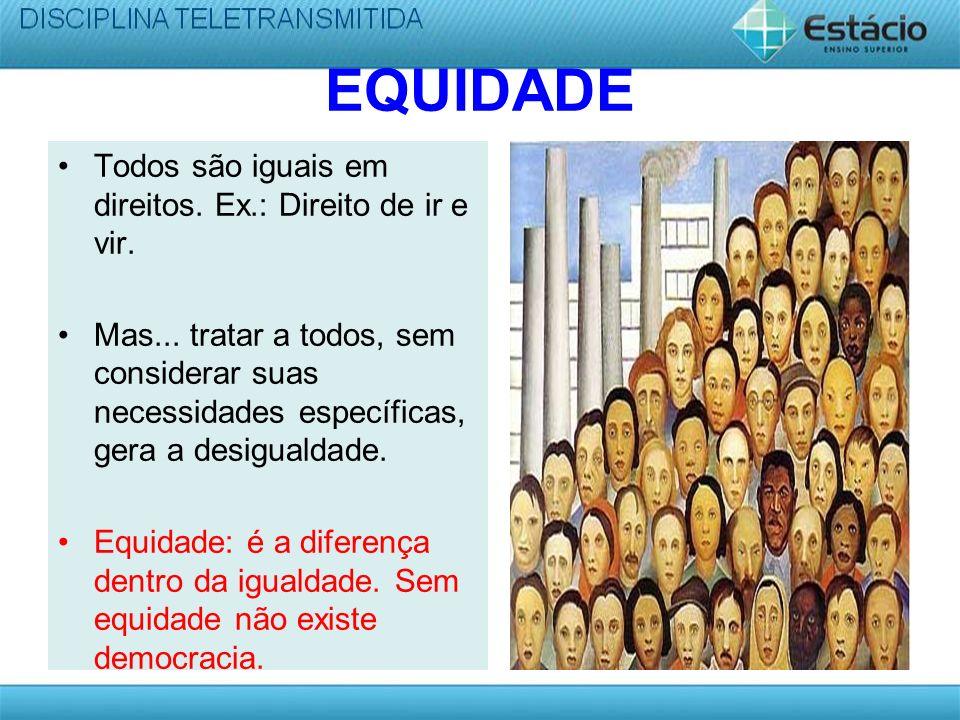EQUIDADE Todos são iguais em direitos. Ex.: Direito de ir e vir.