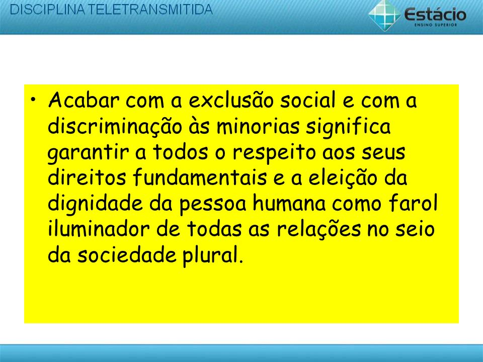 Acabar com a exclusão social e com a discriminação às minorias significa garantir a todos o respeito aos seus direitos fundamentais e a eleição da dignidade da pessoa humana como farol iluminador de todas as relações no seio da sociedade plural.