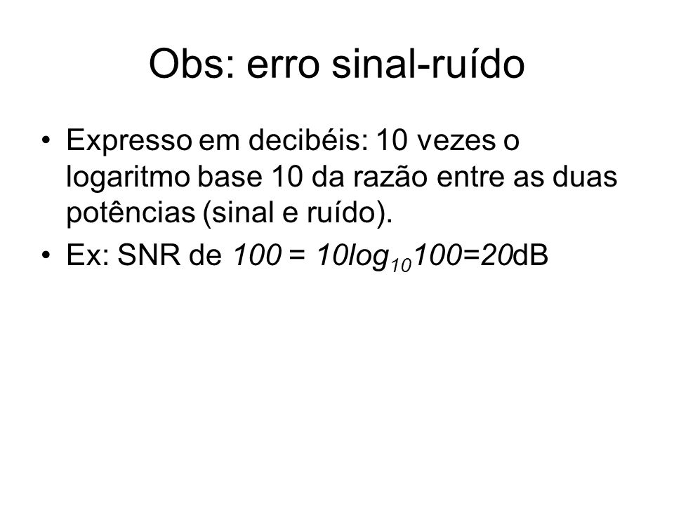 Obs: erro sinal-ruído Expresso em decibéis: 10 vezes o logaritmo base 10 da razão entre as duas potências (sinal e ruído).