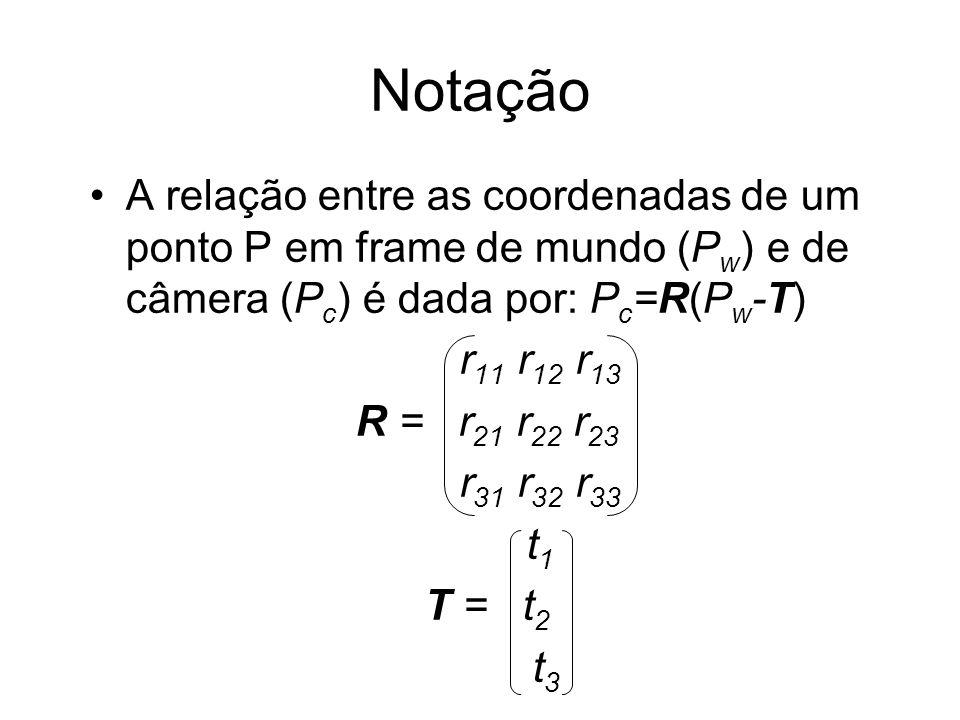 Notação A relação entre as coordenadas de um ponto P em frame de mundo (Pw) e de câmera (Pc) é dada por: Pc=R(Pw-T)