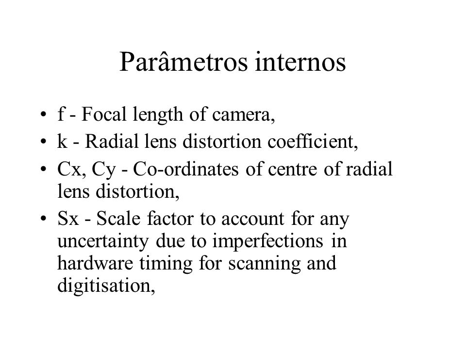 Parâmetros internos f - Focal length of camera,