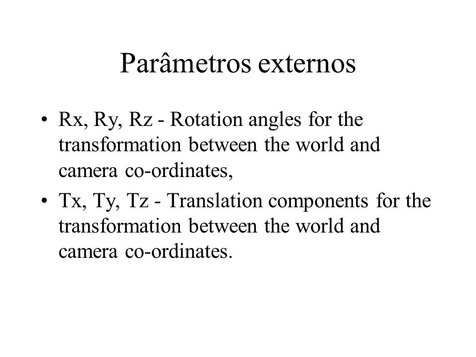 Parâmetros externos Rx, Ry, Rz - Rotation angles for the transformation between the world and camera co-ordinates,