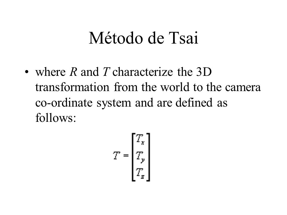 Método de Tsai where R and T characterize the 3D transformation from the world to the camera co-ordinate system and are defined as follows: