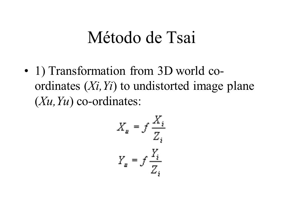 Método de Tsai 1) Transformation from 3D world co-ordinates (Xi,Yi) to undistorted image plane (Xu,Yu) co-ordinates: