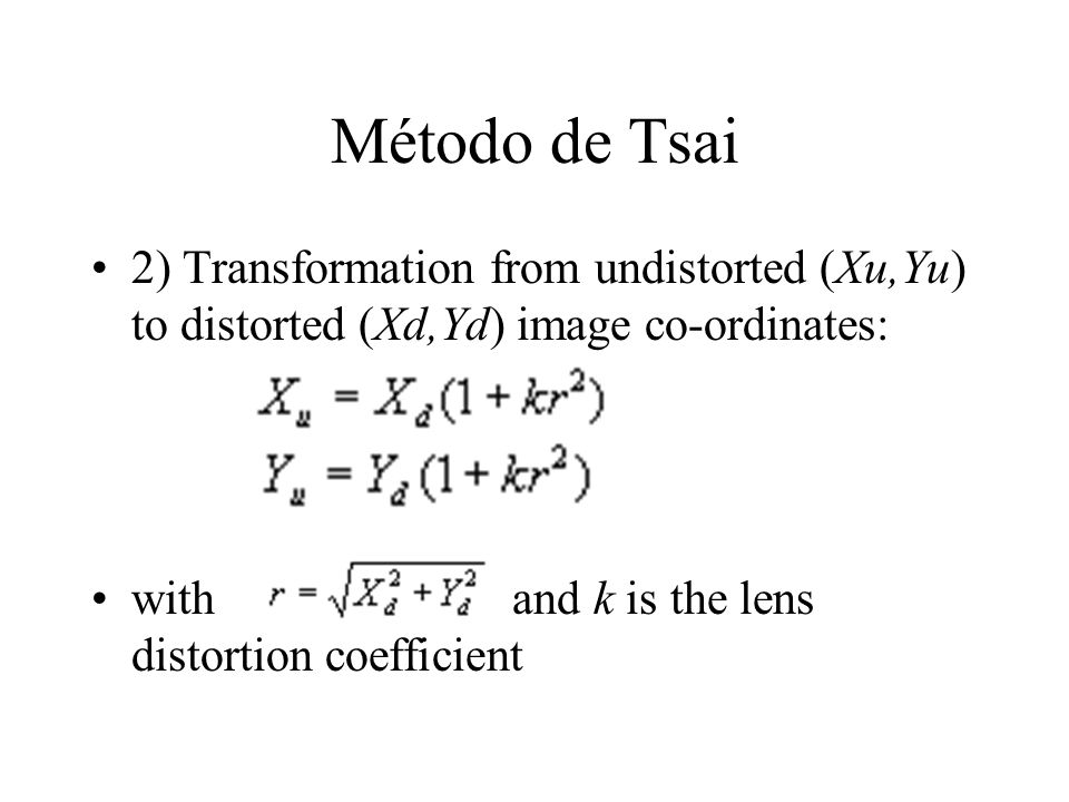 Método de Tsai 2) Transformation from undistorted (Xu,Yu) to distorted (Xd,Yd) image co-ordinates: