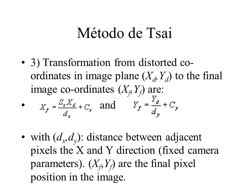 Método de Tsai 3) Transformation from distorted co-ordinates in image plane (Xd,Yd) to the final image co-ordinates (Xf,Yf) are: