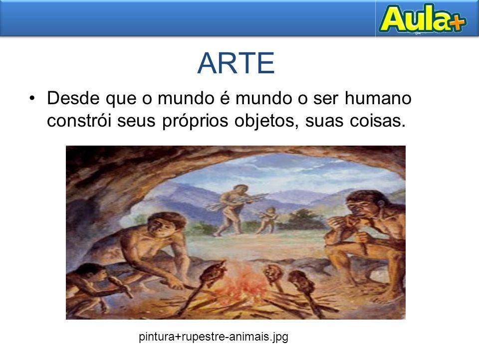ARTE Desde que o mundo é mundo o ser humano constrói seus próprios objetos, suas coisas.