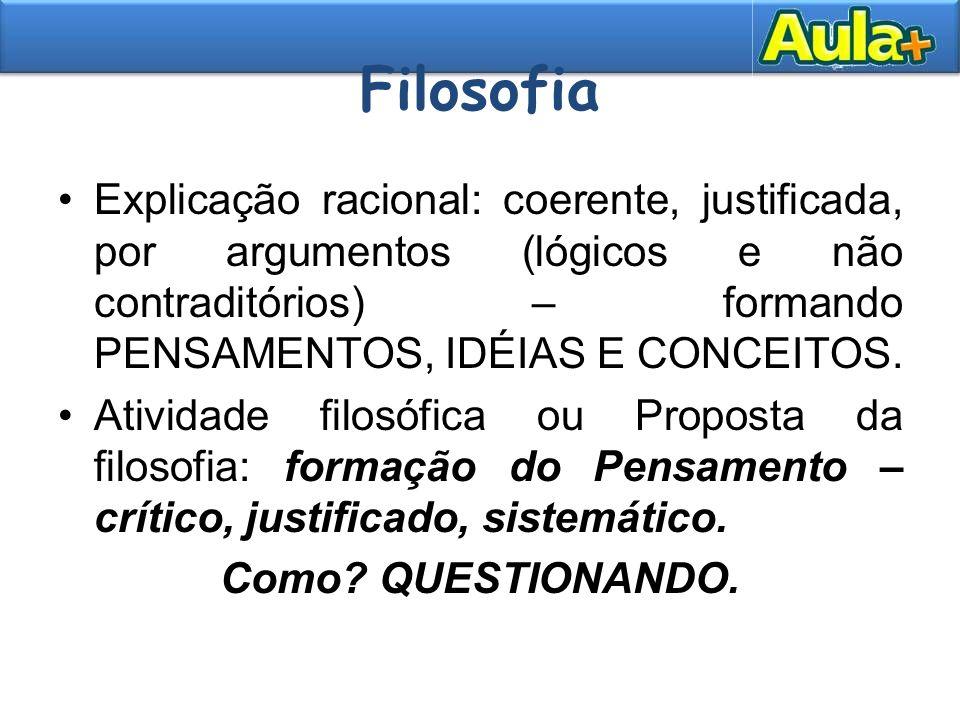 Filosofia Explicação racional: coerente, justificada, por argumentos (lógicos e não contraditórios) – formando PENSAMENTOS, IDÉIAS E CONCEITOS.