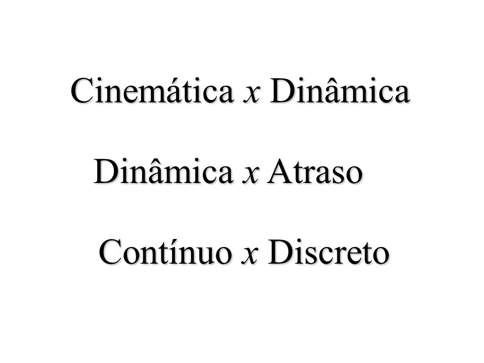 Cinemática x Dinâmica Dinâmica x Atraso Contínuo x Discreto