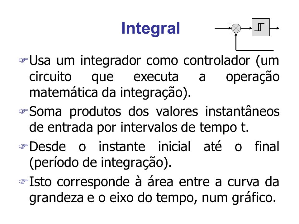 Integral Usa um integrador como controlador (um circuito que executa a operação matemática da integração).