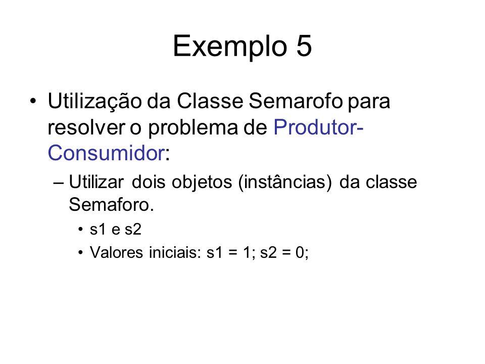 Exemplo 5 Utilização da Classe Semarofo para resolver o problema de Produtor-Consumidor: Utilizar dois objetos (instâncias) da classe Semaforo.