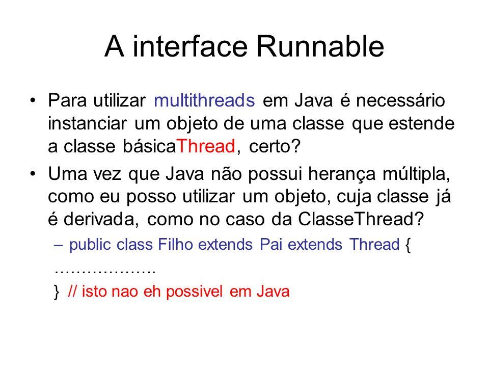 A interface Runnable Para utilizar multithreads em Java é necessário instanciar um objeto de uma classe que estende a classe básicaThread, certo