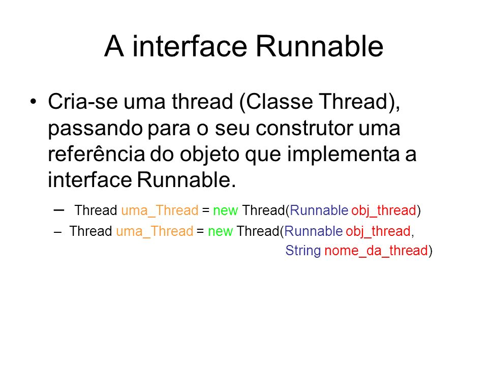 A interface Runnable Cria-se uma thread (Classe Thread), passando para o seu construtor uma referência do objeto que implementa a interface Runnable.
