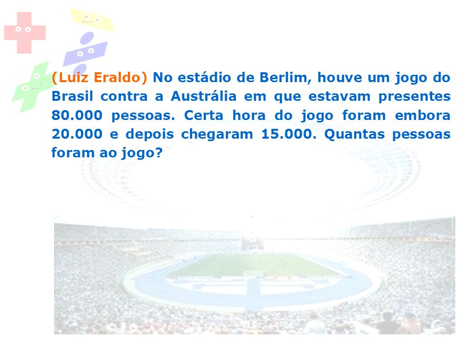 (Luiz Eraldo) No estádio de Berlim, houve um jogo do Brasil contra a Austrália em que estavam presentes 80.000 pessoas.