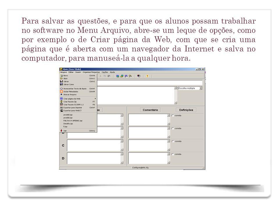 Para salvar as questões, e para que os alunos possam trabalhar no software no Menu Arquivo, abre-se um leque de opções, como por exemplo o de Criar página da Web, com que se cria uma página que é aberta com um navegador da Internet e salva no computador, para manuseá-la a qualquer hora.