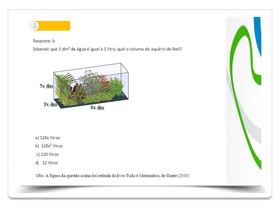 5 Resposta: b. Sabendo que 1 dm³ de água é igual a 1 litro, qual o volume do aquário de Beti a) 120x litros.